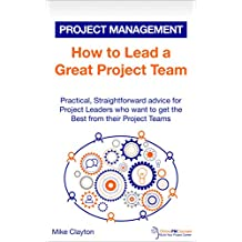 How to Lead a Great Project Team: Practical, Straightforward advice for Project Leaders who want to get the Best from their Project Teams (OnlinePMCourses: Project Management Book 4)