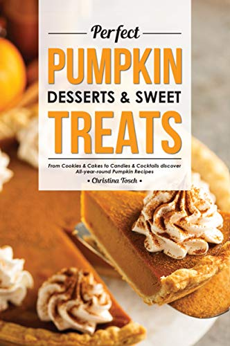 Perfect Pumpkin Desserts & Sweet Treats: From Cookies & Cakes to Candies & Cocktails discover All-year-round Pumpkin Recipes (English Edition)