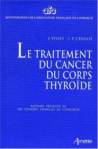 LE TRAITEMENT DU CANCER DU CORPS THYROIDE. Rapport présenté au 100ème Congrès Français de Chirurgie, Paris, 5-7 Octobre 1998 par Collectif