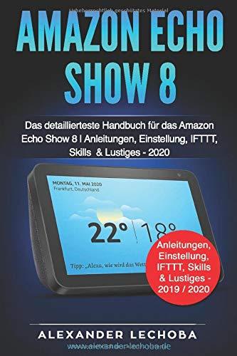 Amazon Echo Show 8 Buch: Das detaillierteste Handbuch für das Amazon Echo Show 8 | Anleitungen, Einstellung, IFTTT, Skills  & Lustiges - 2020