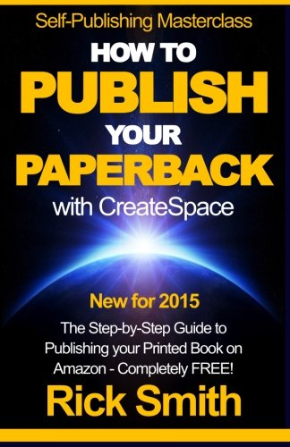 Self-Publishing Masterclass - HOW TO PUBLISH YOUR PAPERBACK WITH CREATESPACE: The Step-by Step Guide to Publishing your Printed Book on Amazon - Completely Free! por Rick Smith