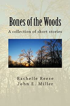 Bones of the Woods: A collection of short stories by [Reese, Rachelle, John E. Miller]
