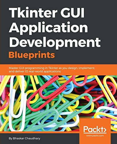 Tkinter GUI Application Development Blueprints: Master GUI programming in Tkinter as you design, implement, and deliver 10 real-world applications