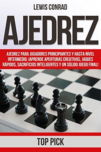 Ajedrez: Ajedrez para jugadores Principiantes y hasta Nivel Intermedio; ¡Aprende Aperturas Creativas, Jaques Rápidos, Sacrificios Inteligentes y un Sólido Final Juego Final! por Lewis Conrad