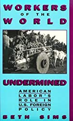 Workers of the World Undermined: American Labor's Role in U.S. Foreign Policy by Beth Sims (1999-07-01)