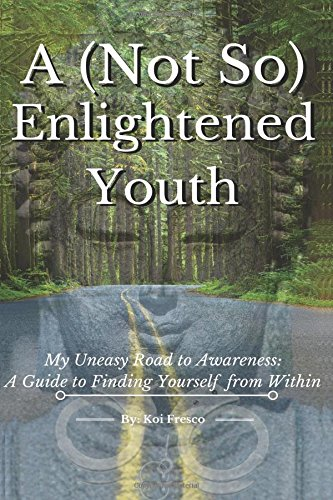 a-not-so-enlightened-youth-my-uneasy-road-to-awareness-a-guide-to-finding-yourself-from-within