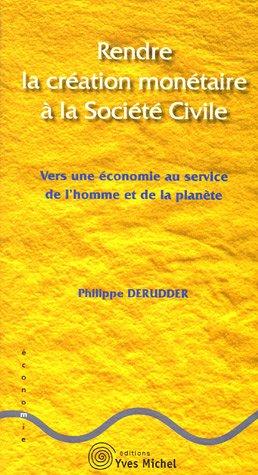 Rendre la création monétaire à la société civile : Vers une économie au service de l'homme et de la planète par Philippe Derudder