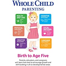 Whole Child Parenting: Birth to Age Five - Parents, Educators and Caregivers will Learn how Best to Encourage Growth and Skill-Building in all Six Developmental Areas (English Edition)
