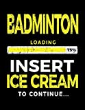 Badminton Loading 75% Insert Ice Cream To Continue: Badminton Player Notebooks - Dartan Creations, Tara Hayward
