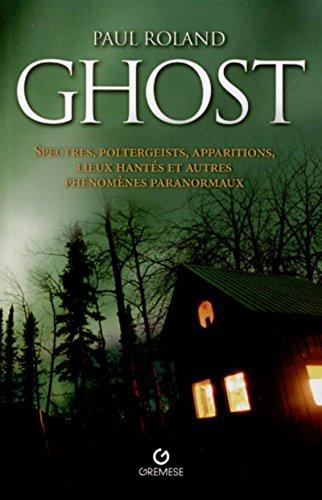 Ghost: Spectres, poltergeists, apparitions, lieux hantés et autres phénomènes paranormaux par Paul Roland