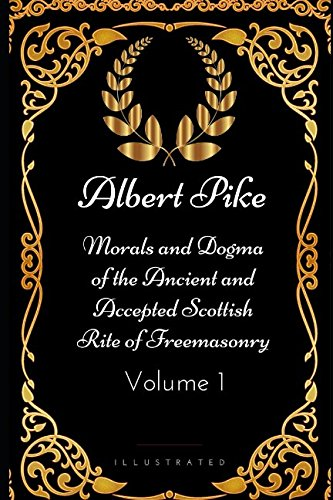 Morals and Dogma of the Ancient and Accepted Scottish Rite of Freemasonry - Volume 1: By Albert Pike - Illustrated