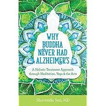 Why Buddha Never Had Alzheimer's: A Holistic Treatment Approach through Meditation, Yoga, and the Arts
