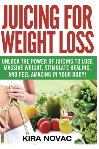 Juicing for Weight Loss: Unlock the Power of Juicing to Lose Massive Weight, Stimulate Healing, and Feel Amazing in Your Body: Volume 1 (Juicing, Weight Loss, Alkaline Diet, Anti-Inflammatory Diet)