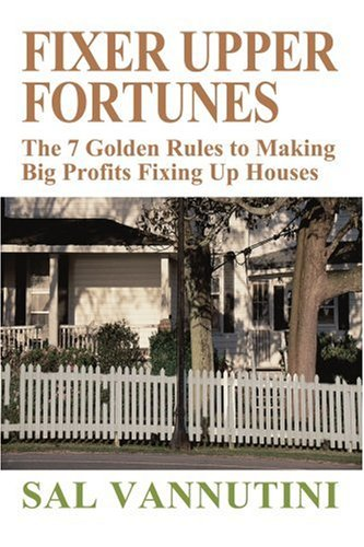 Fixer Upper Fortunes: The 7 Golden Rules to Making Big Profits Fixing Up Houses