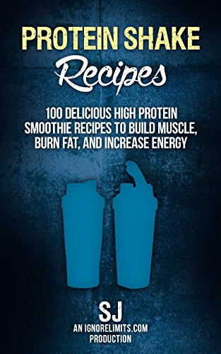Protein Shake Recipes: 100 Delicious High Protein Smoothie Recipes to Build Muscle, Burn Fat & Increase Energy (Protein Diet, Protein Shake Diet, DIY Protein ... Diet, Build Muscle) (English Edition) (Nach Protein-shakes Training Dem)