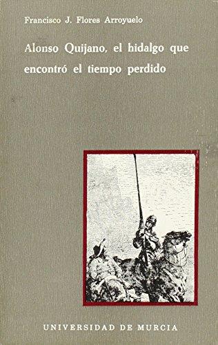 Alonso Quijano, El Hidalgo Que Encontró El Tiempo Perdido [Jan 01, 1979] Flores, Francisco J.