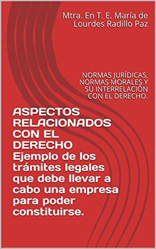 ASPECTOS RELACIONADOS CON EL DERECHO  Ejemplo de los trámites legales que debe llevar a cabo una empresa para poder constituirse.: NORMAS JURÍDICAS, NORMAS MORALES Y SU INTERRELACIÓN CON EL DERECHO. por Mtra. En T. E. María de Lourdes Radillo Paz