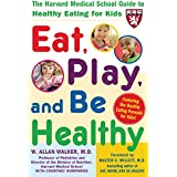 Eat, Play, and Be Healthy (A Harvard Medical School Book): The Harvard Medical School Guide to Healthy Eating for Kids (Harvard Medical School Guides)