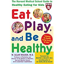 Eat, Play, and Be Healthy (A Harvard Medical School Book): The Harvard Medical School Guide to Healthy Eating for Kids (Harvard Medical School Guides) (English Edition)
