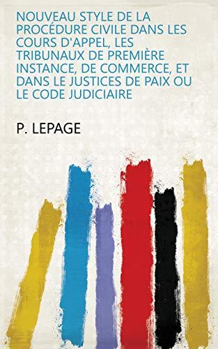 Nouveau style de la procédure civile dans les cours d'appel, les tribunaux de première instance, de commerce, et dans le justices de paix ou le code judiciaire