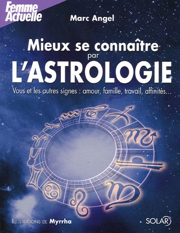 Mieux se connaître par l'astrologie : Vous et les autres signes : amour, famille, travail, affinités... par Marc Angel