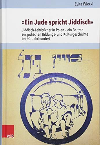 »Ein Jude spricht Jiddisch«: Jiddisch-Lehrbücher in Polen - ein Beitrag zur jüdischen Bildungs- und Kulturgeschichte im 20. Jahrhundert (Jüdische Religion, Geschichte und Kultur (JRGK), Band 28)
