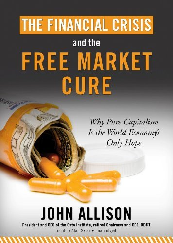 The Financial Crisis and the Free Market Cure: Why Pure Capitalism Is the World Economy's Only Hope by John A. Allison (2012-09-27)