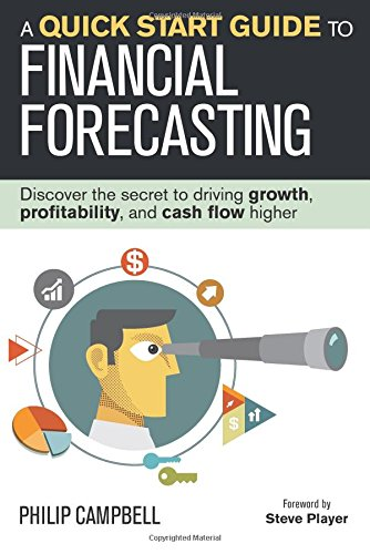 A Quick Start Guide to Financial Forecasting: Discover the Secret to Driving Growth, Profitability, and Cash Flow Higher