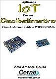 Aplicando IoT em um Decibelímetro Com Arduino e módulo WiFi ESP8266 (Portuguese Edition)