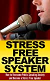 Public Speaking Anxiety: The Stress Free Speaker System: How to Overcome Public Speaking Anxiety  (Public Speaking Tips, Public Speaking Anxiety, Public ... tips, Pathologies, Public Speaking Guide)