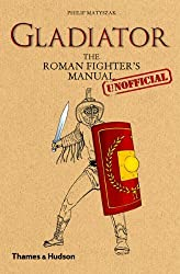 Gladiator: The Roman Fighter's (Unofficial) Manual by Philip Matyszak (2011-02-28)