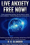 Live Anxiety Free Now! From Constricting Feelings, Fear & Doubt To Clarity and Confidence - Without Taking Years in the Process (Feel, See & Live Anxi