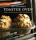 The Gourmet Toaster Oven: Simple and Sophisticated Meals for the Busy Cook by Lynn Alley (30-Nov-2005) Paperback