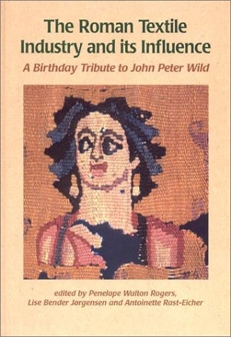 The Roman Textile Industry and Its Influence: A Birthday Tribute to John Peter Wild