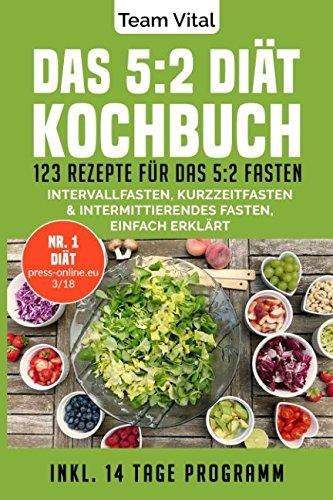 Das 5:2 Diät Kochbuch: 123 Rezepte für das 5:2 Fasten. Intervallfasten, Kurzzeitfasten & Intermittierendes Fasten, einfach erklärt. Inkl. 14 Tage Programm (2-tages-diät)