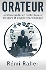 ORATEUR - Comment parler en public, faire un discours et devenir charismatique de Rémi Raher