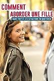 Telecharger Livres Comment aborder une fille dans toutes les situations du quotidien Dans la rue au supermarche dans votre bar prefere sur Tinder en discotheque sur Facebook (PDF,EPUB,MOBI) gratuits en Francaise