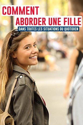 Comment aborder une fille dans toutes les situations du quotidien ?: Dans la rue, au supermarché, dans votre bar préféré, sur Tinder, en discothèque, sur Facebook...