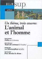 L'animal et l'homme : Fables de Jean de la Fontaine. Traité des animaux de Condillac. La Métamorphose de Franz Kafka : Un thème, trois oeuvres