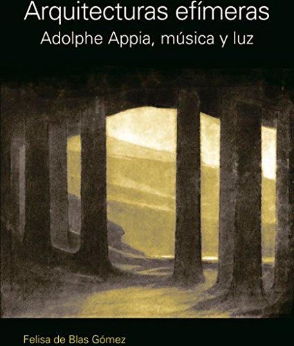 Arquitecturas efimeras: Adolphe Appia, Musica Y Luz por Felisa Blas Gomez