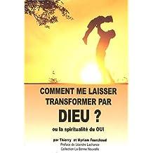 Comment me laisser transformer par dieu ? : Ou la spiritualité du OUI