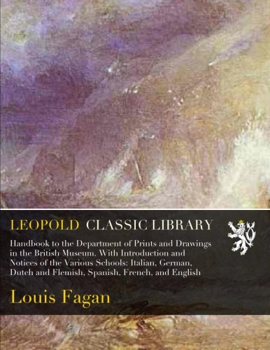 Handbook to the Department of Prints and Drawings in the British Museum. With Introduction and Notices of the Various Schools: Italian, German, Dutch and Flemish, Spanish, French, and English por Louis Fagan