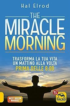 The Miracle Morning: Trasforma la tua vita un mattino alla volta, prima delle 8:00 di [Hal Elrod]