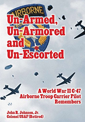 Un-Armed, Un-Armored and Un-Escorted: A World War II C-47 Airborne Troop Carrier Pilot Remembers