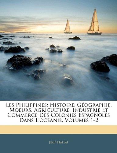 Les Philippines: Histoire, Geographie, Moeurs, Agriculture, Industrie Et Commerce Des Colonies Espagnoles Dans L'Oceanie, Volumes 1-2 par Jean Mallat