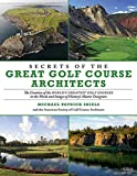 Secrets of the Great Golf Course Architects: The Creation of the World?s Greatest Golf Courses in the Words and Images of History?s Master Designers...