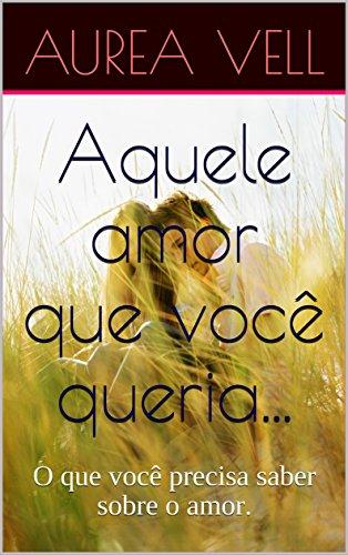 Aquele amor que você queria...: O que você precisa saber sobre o amor. (Portuguese Edition)