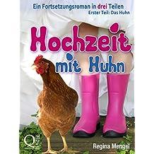 Hochzeit mit Huhn: Ein Fortsetzungsroman in drei Teilen: Erster Teil: Das Huhn