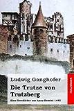 Die Trutze von Trutzberg: Eine Geschichte aus Anno Domini 1445 - Ludwig Ganghofer