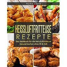 Heissluftfritteuse Rezepte: Das Kochbuch für die Heissluftfritteuse Gesund kochen ohne Öl & Fett